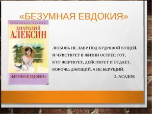 «БЕЗУМНАЯ ЕВДОКИЯ» ЛЮБОВЬ НЕ ЛАВР ПОД КУДРЯВОЙ КУЩЕЙ. И ЧУВСТВУЕТ В ЖИЗНИ ОСТ