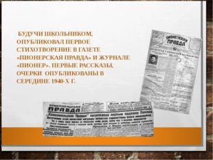 БУДУЧИ ШКОЛЬНИКОМ, ОПУБЛИКОВАЛ ПЕРВОЕ СТИХОТВОРЕНИЕ В ГАЗЕТЕ «ПИОНЕРСКАЯ ПРА