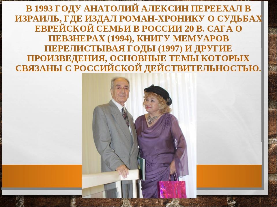 В 1993 ГОДУ АНАТОЛИЙ АЛЕКСИН ПЕРЕЕХАЛ В ИЗРАИЛЬ, ГДЕ ИЗДАЛ РОМАН-ХРОНИКУ О СУ...