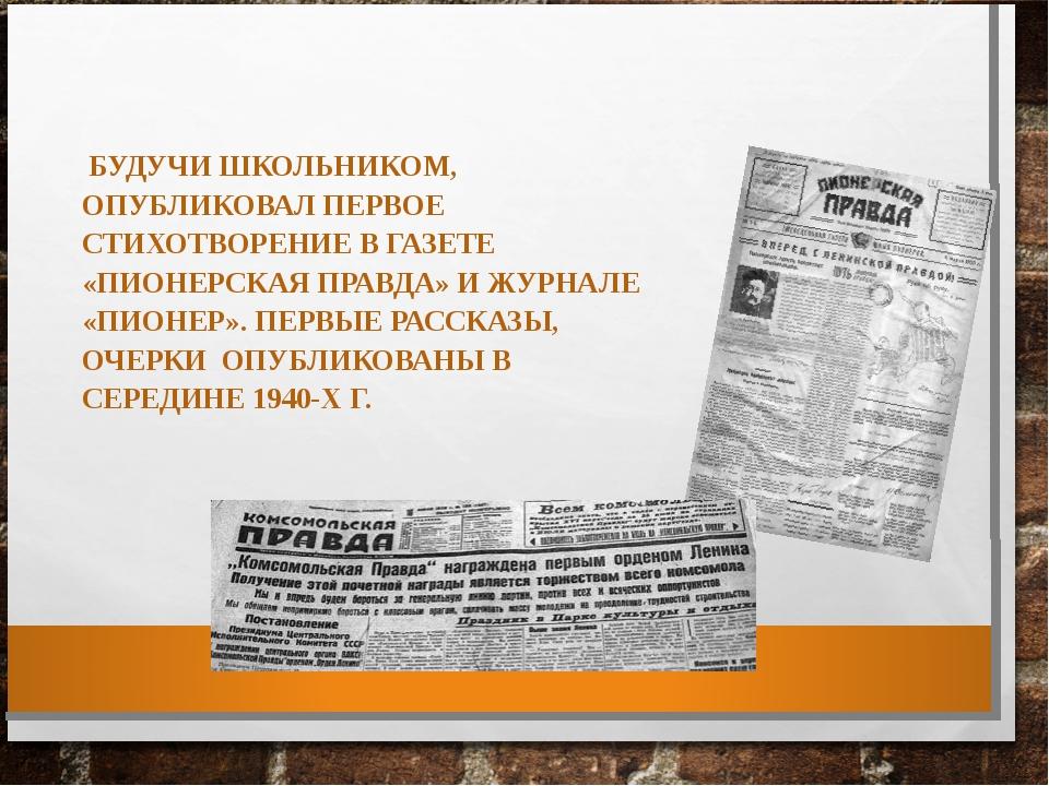 БУДУЧИ ШКОЛЬНИКОМ, ОПУБЛИКОВАЛ ПЕРВОЕ СТИХОТВОРЕНИЕ В ГАЗЕТЕ «ПИОНЕРСКАЯ ПРА...