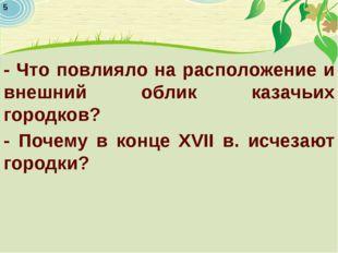 - Что повлияло на расположение и внешний облик казачьих городков? - Почему в