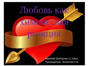 Любовь как химическая реакция Макеева Екатерина 11 класс Руководитель: Филат