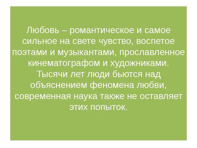 Любовь – романтическое и самое сильное на свете чувство, воспетое поэтами и м...