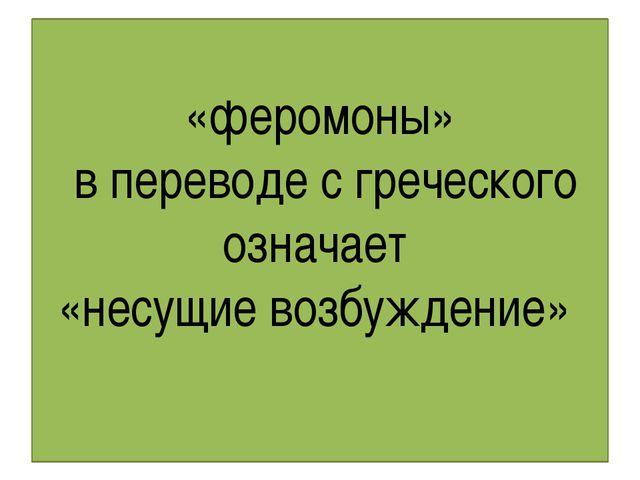 «феромоны» в переводе с греческого означает «несущие возбуждение»