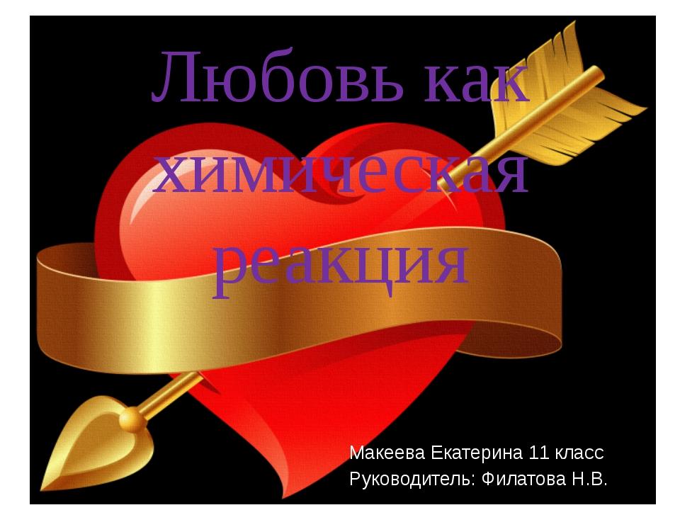 Любовь как химическая реакция Макеева Екатерина 11 класс Руководитель: Филат...