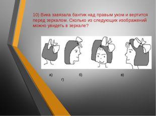 10) Вика завязала бантик над правым ухом и вертится перед зеркалом. Сколько и