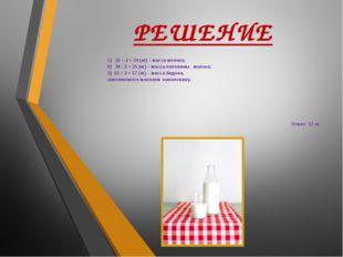 РЕШЕНИЕ 1) 32 – 2 = 30 (кг) – масса молока; 2) 30 : 2 = 15 (кг) – масса полов