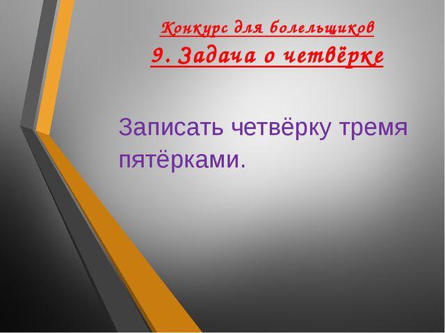 Конкурс для болельщиков 9. Задача о четвёрке Записать четвёрку тремя пятёрками.