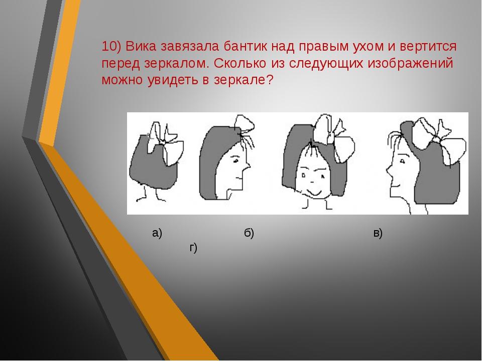 10) Вика завязала бантик над правым ухом и вертится перед зеркалом. Сколько и...