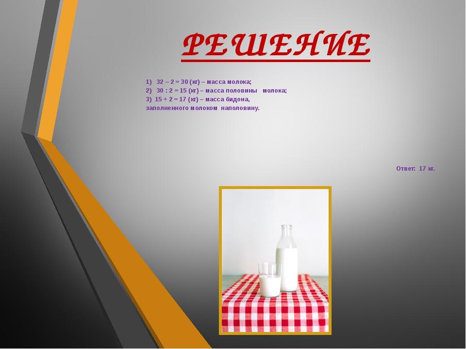 РЕШЕНИЕ 1) 32 – 2 = 30 (кг) – масса молока; 2) 30 : 2 = 15 (кг) – масса полов...