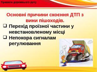 Правила дорожнього руху Основні причини скоєння ДТП з вини пішоходів. Перехі