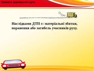 Правила дорожнього руху Наслідками ДТП є: матеріальні збитки, поранення або