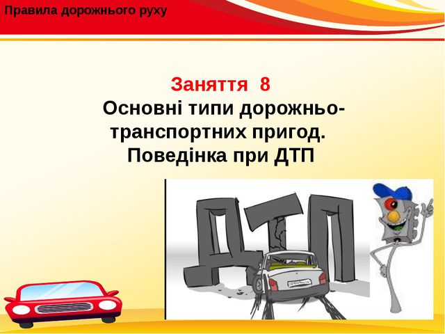 Правила дорожнього руху Заняття 8 Основні типи дорожньо-транспортних пригод....
