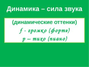 Динамика – сила звука (динамические оттенки) f - громко (фортэ) p – тихо (пиа
