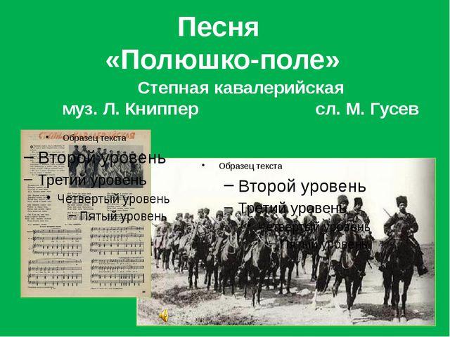 Песня «Полюшко-поле» Степная кавалерийская муз. Л. Книппер сл. М. Гусев