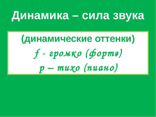Динамика – сила звука (динамические оттенки) f - громко (фортэ) p – тихо (пиа...