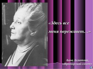 «Здесь все меня переживет…» Анна Ахматова, «Приморский сонет»