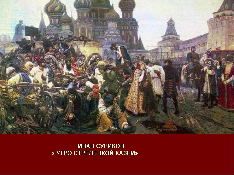 ИВАН СУРИКОВ « УТРО СТРЕЛЕЦКОЙ КАЗНИ»