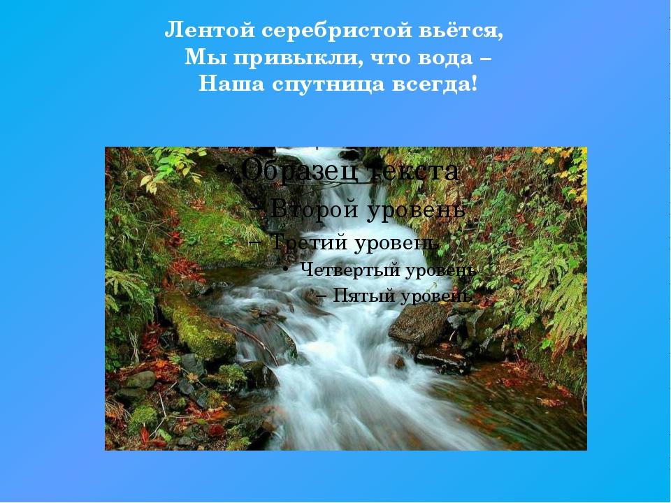 Лентой серебристой вьётся, Мы привыкли, что вода – Наша спутница всегда!
