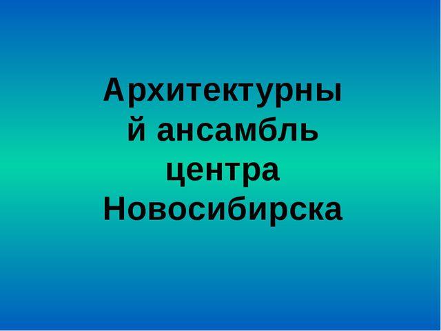 Архитектурный ансамбль центра Новосибирска