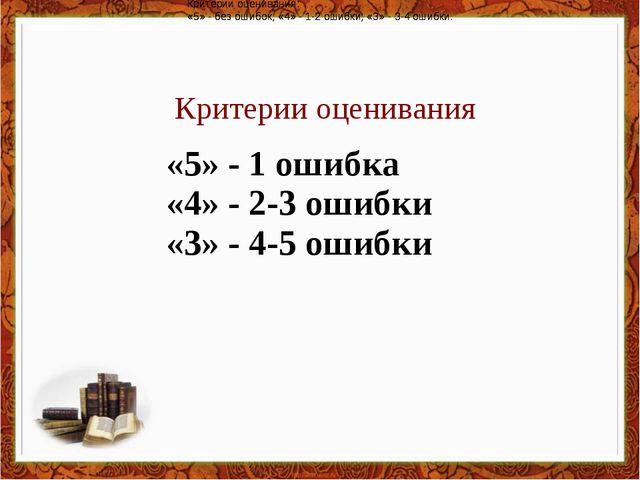 Критерии оценивания Критерии оценивания: «5» - без ошибок; «4» - 1-2 ошибки;...