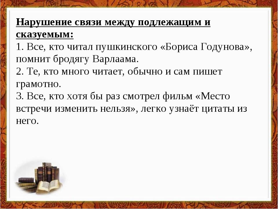 Нарушение связи между подлежащим и сказуемым: 1. Все, кто читал пушкинского «...