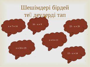 Шешімдері бірдей теңдеулерді тап x + 7 = 14 16 – x = 9 25 – x = 20 x + 24 = 2