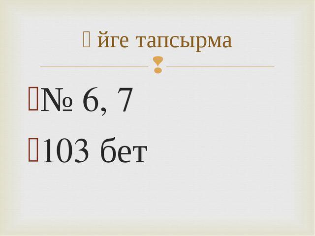 № 6, 7 103 бет Үйге тапсырма
