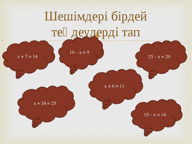 Шешімдері бірдей теңдеулерді тап x + 7 = 14 16 – x = 9 25 – x = 20 x + 24 = 2...
