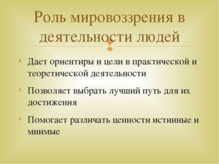 Дает ориентиры и цели в практической и теоретической деятельности Позволяет в