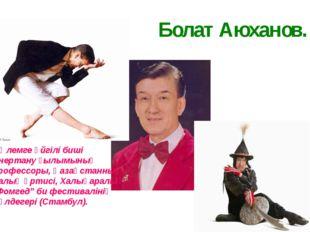 Болат Аюханов. Әлемге әйгілі биші өнертану ғылымының профессоры, Қазақстанның