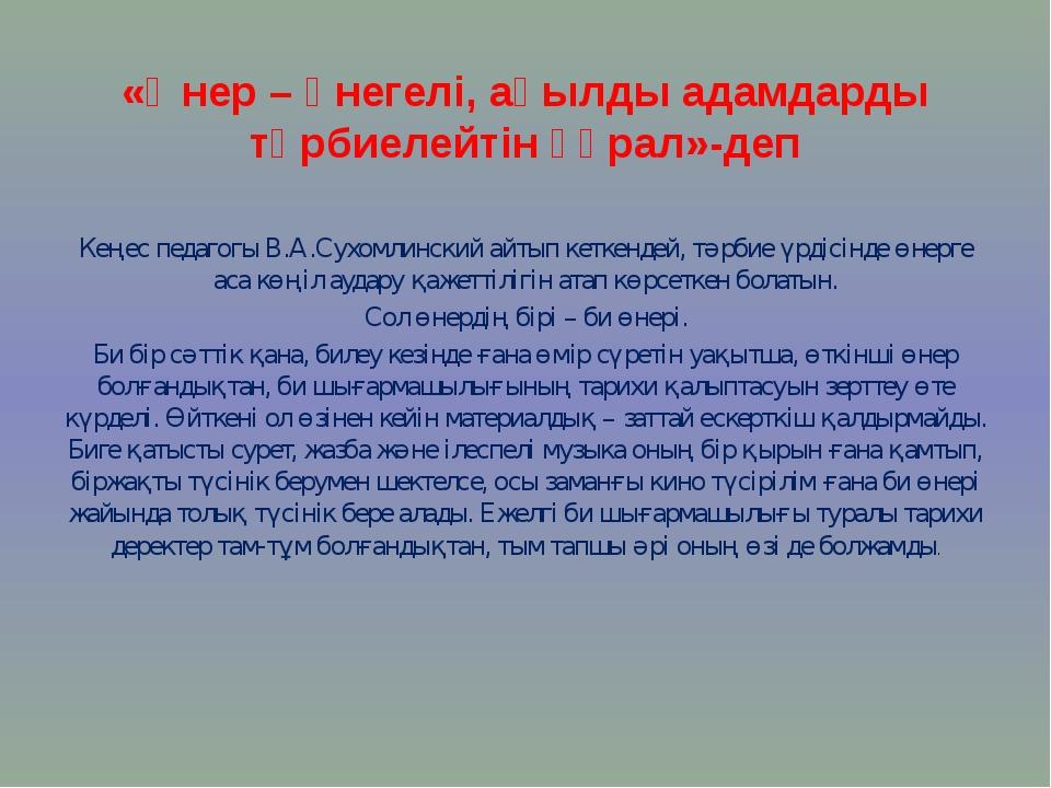 «Өнер – өнегелі, ақылды адамдарды тәрбиелейтін құрал»-деп Кеңес педагогы В.А....