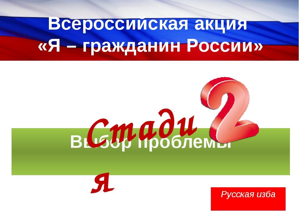 Всероссийская акция «Я – гражданин России» Выбор проблемы Русская изба Стадия