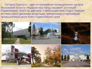 Сегодня Подольск – один из крупнейших промышленных центров Московской области