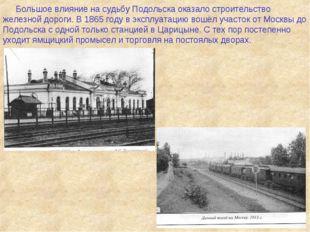 Большое влияние на судьбу Подольска оказало строительство железной дороги. В