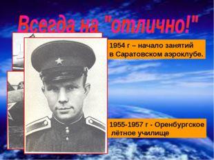 1954 г – начало занятий в Саратовском аэроклубе. 1955-1957 г - Оренбургское л