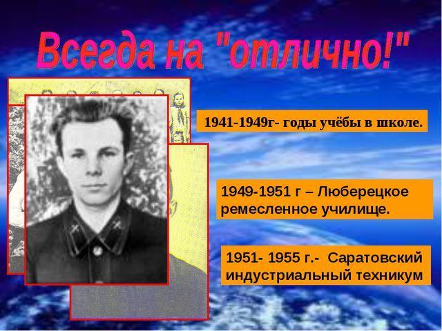 1941-1949г- годы учёбы в школе. 1949-1951 г – Люберецкое ремесленное училище...