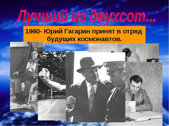 1960- Юрий Гагарин принят в отряд будущих космонавтов.