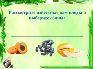 Рассмотрите известные вам плоды и выберите сочные ___________________________