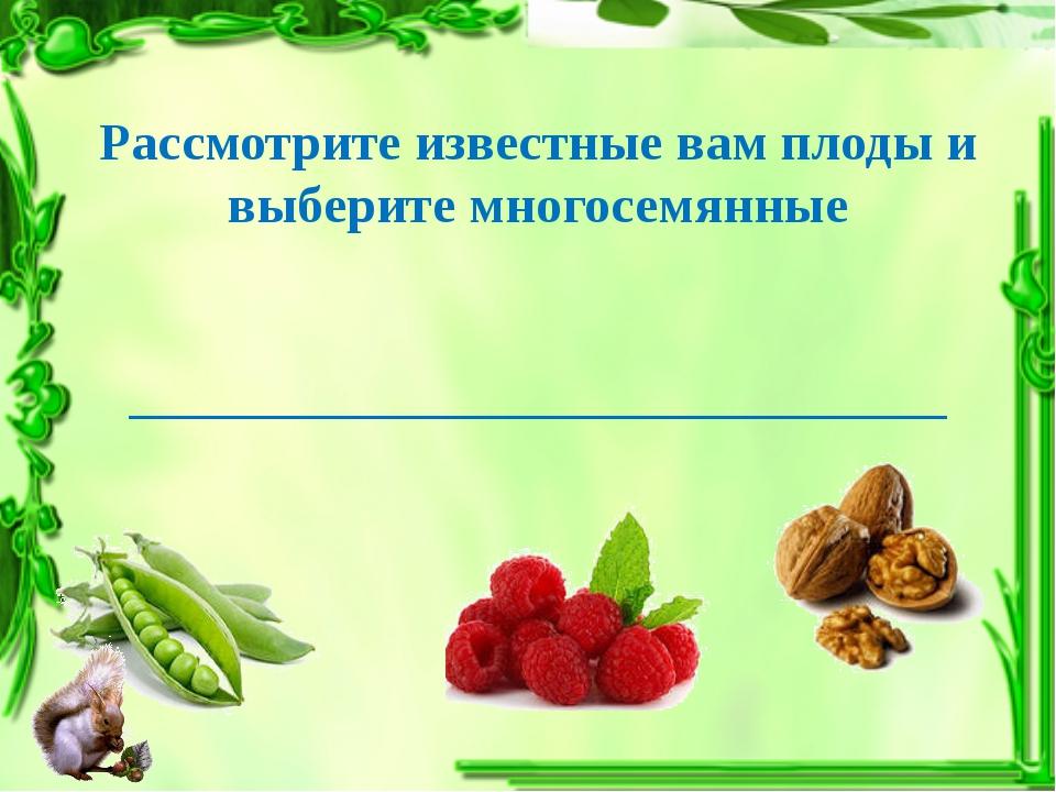 Рассмотрите известные вам плоды и выберите многосемянные ____________________...