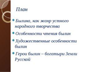План Былина, как жанр устного народного творчества Особенности чтения былин Х