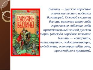 Былины — русские народные эпические песни о подвигах богатырей. Основой сюж