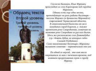 Согласно былинам, Илья Муромец происходит из села Карачарова под городом Муро
