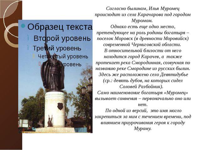 Согласно былинам, Илья Муромец происходит из села Карачарова под городом Муро...