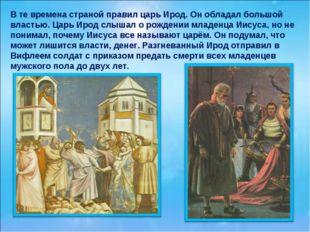 В те времена страной правил царь Ирод. Он обладал большой властью. Царь Ирод