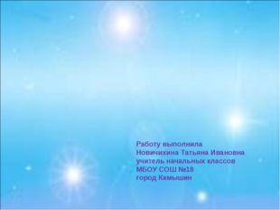 Работу выполнила Новичихина Татьяна Ивановна учитель начальных классов МБОУ С