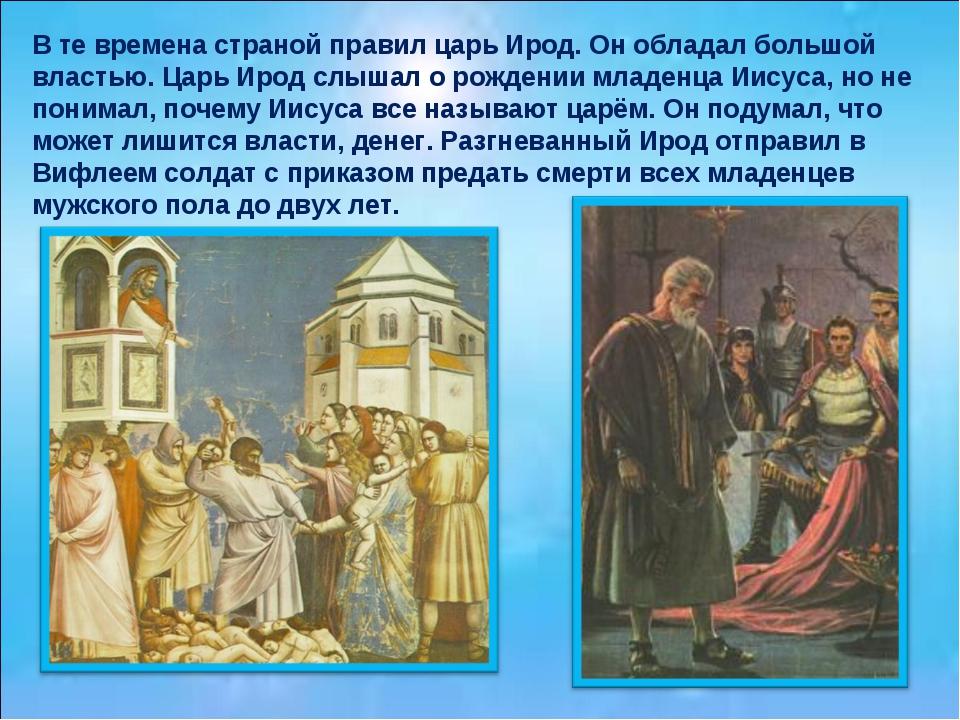 В те времена страной правил царь Ирод. Он обладал большой властью. Царь Ирод...