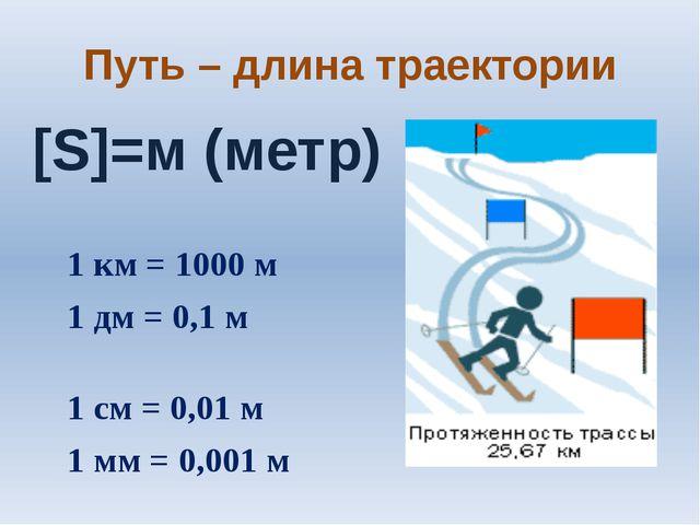 Путь – длина траектории [S]=м (метр) 1 км = 1000 м 1 дм = 0,1 м 1 см = 0,01 м...