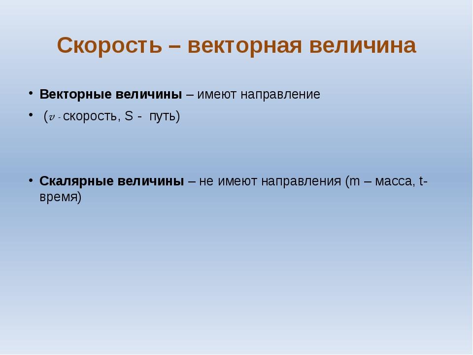 Скорость – векторная величина Векторные величины – имеют направление (v - ско...