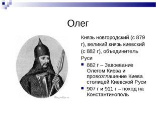 Олег Князь новгородский (с 879 г), великий князь киевский (с 882 г), объедини